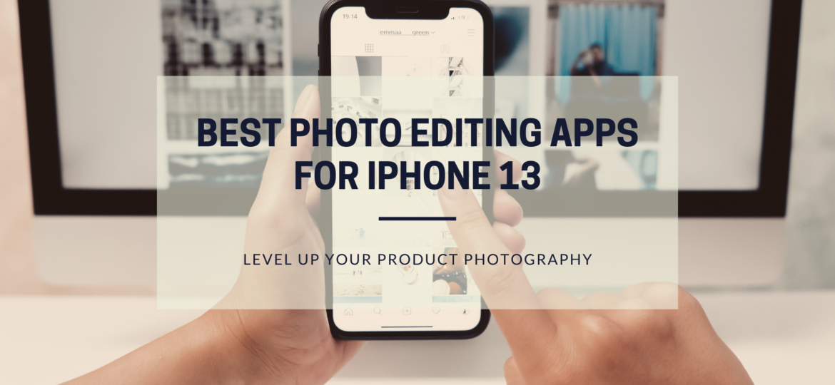 Best photo editing apps for iPhone 13 to level up your product photography.